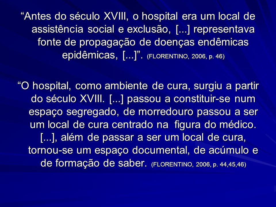 Antes do século XVIII, o hospital era um local de assistência social e exclusão, [...] representava fonte de propagação de doenças endêmicas epidêmicas, [...] . (FLORENTINO, 2006, p. 46)